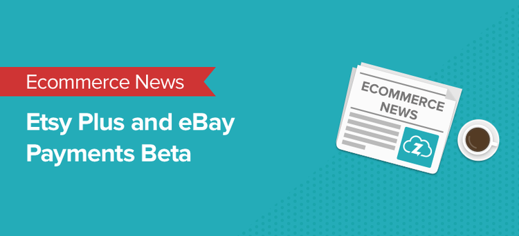 Ecommerce news: Etsy Plus and eBay Payments