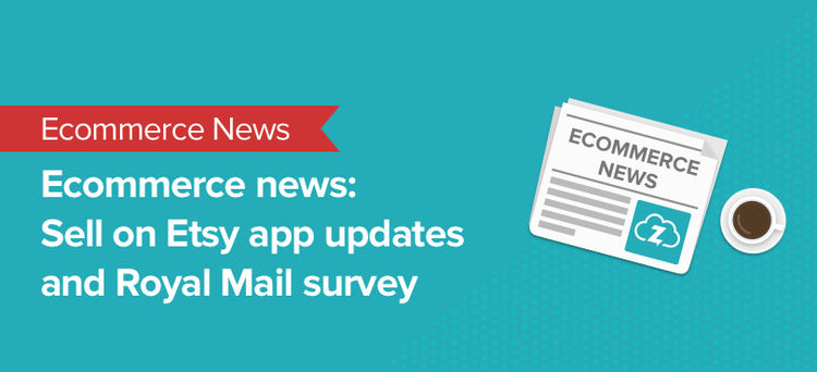 ecommerce news: etsy app and royal mail survey