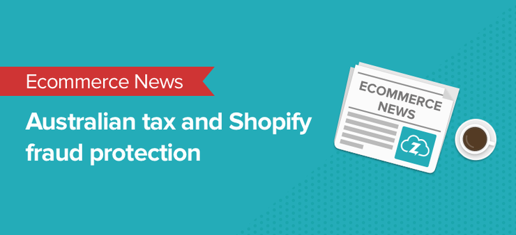 ecommerce news: australian sales tax and shopify fraud protection