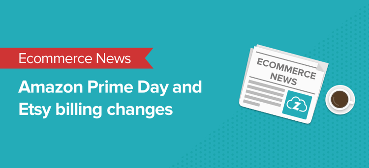 Ecommerce news: Amazon Prime Day and Etsy billing