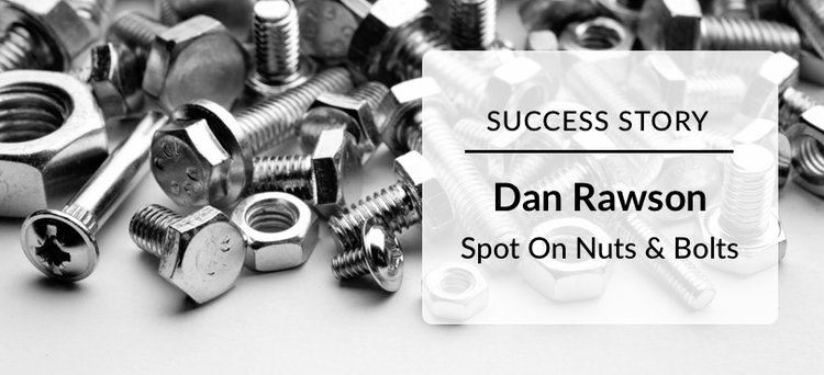 Success: Dan Rawson Spot On Nuts and Bolts